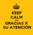 KEEP CALM AND GRACIAS X  SU ATENCIÓN - Personalised Poster large