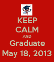 KEEP CALM AND Graduate May 18, 2013 - Personalised Poster large