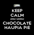 KEEP CALM AND GRIND CHOCOLATE HAUPIA PIE - Personalised Poster large