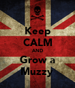 Keep CALM AND Grow a Muzzy  - Personalised Poster large