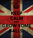 KEEP CALM AND GROW SOME BALLS. - Personalised Poster large