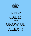 KEEP CALM AND GROW UP ALEX ;) - Personalised Poster large