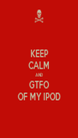 KEEP CALM AND GTFO OF MY IPOD - Personalised Poster large
