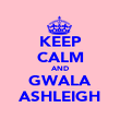 KEEP CALM AND GWALA ASHLEIGH - Personalised Poster large