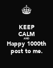 KEEP CALM AND Happy 1000th post to me. - Personalised Poster large