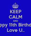 KEEP CALM AND Happy 11th Birthday! Love U.. - Personalised Poster large