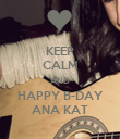 KEEP CALM AND HAPPY B-DAY ANA KAT - Personalised Poster large