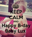 KEEP CALM AND Happy B-day  Baby Lux   - Personalised Poster large