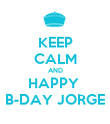 KEEP CALM AND HAPPY  B-DAY JORGE - Personalised Poster large