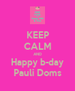 KEEP CALM AND Happy b-day Pauli Doms - Personalised Poster large