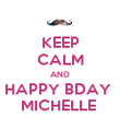 KEEP CALM AND HAPPY BDAY  MICHELLE  - Personalised Poster large