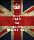 KEEP CALM AND HAPPY BEATLE DAY - Personalised Poster large