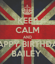 KEEP CALM AND HAPPY BIRTHDAY BAILEY  - Personalised Poster large