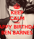 KEEP CALM AND HAPPY BIRTHDAY BEN BARNES - Personalised Poster large