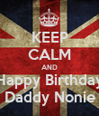 KEEP CALM AND Happy Birthday Daddy Nonie - Personalised Poster large