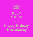 KEEP CALM  and Happy Birthday ErickaStaicy - Personalised Poster large
