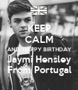 KEEP CALM AND  HAPPY BIRTHDAY Jaymi Hensley From Portugal - Personalised Poster large