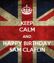 KEEP CALM AND HAPPY BIRTHDAY SAM CLAFLIN - Personalised Poster small