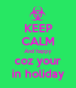 KEEP CALM And happy coz your in holiday - Personalised Poster large