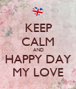 KEEP CALM AND HAPPY DAY MY LOVE - Personalised Poster large