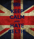 KEEP CALM AND HATE CELTIC - Personalised Poster large