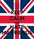 KEEP CALM AND HATE MA FRIENDS - Personalised Poster large