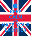 KEEP CALM AND HATE YOUR BROTHER - Personalised Poster large