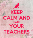 KEEP CALM AND HATE YOUR TEACHERS - Personalised Poster large