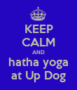 KEEP CALM AND hatha yoga at Up Dog - Personalised Poster large
