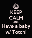 KEEP CALM AND Have a baby w/ Totchi - Personalised Poster large
