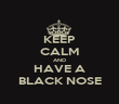 KEEP CALM AND HAVE A BLACK NOSE - Personalised Poster large