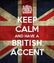 KEEP CALM AND HAVE A  BRITISH ACCENT - Personalised Poster small