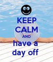 KEEP CALM AND have a  day off  - Personalised Poster large
