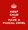 KEEP CALM AND HAVE A PASCAL SWIRL - Personalised Poster large
