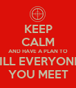 KEEP CALM AND HAVE A PLAN TO KILL EVERYONE  YOU MEET - Personalised Poster large
