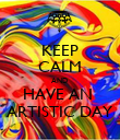 KEEP CALM AND  HAVE AN  ARTISTIC DAY - Personalised Poster large