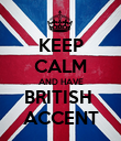 KEEP CALM AND HAVE BRITISH  ACCENT - Personalised Poster large