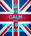 KEEP CALM AND Have British Buddies - Personalised Poster large
