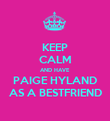 KEEP CALM AND HAVE PAIGE HYLAND AS A BESTFRIEND - Personalised Poster large