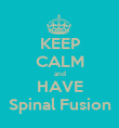 KEEP CALM and HAVE Spinal Fusion - Personalised Poster large