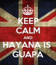 KEEP CALM AND HAYANA IS  GUAPA - Personalised Poster large