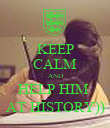 KEEP CALM AND HELP HIM  AT HISTORY)) - Personalised Poster large