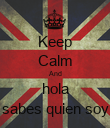 Keep Calm And hola sabes quien soy - Personalised Poster large