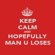 KEEP CALM AND HOPEFULLY MAN U LOSES - Personalised Poster large