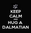 KEEP CALM AND HUG A  DALMATIAN - Personalised Poster large