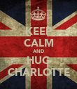 KEEP CALM AND HUG CHARLOTTE - Personalised Poster large