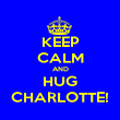 KEEP CALM AND HUG CHARLOTTE! - Personalised Poster large