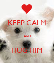 KEEP CALM  AND  HUG HIM - Personalised Poster large