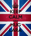 KEEP CALM AND HUG LARA - Personalised Poster large