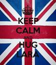 KEEP CALM AND HUG LARA - Personalised Poster large